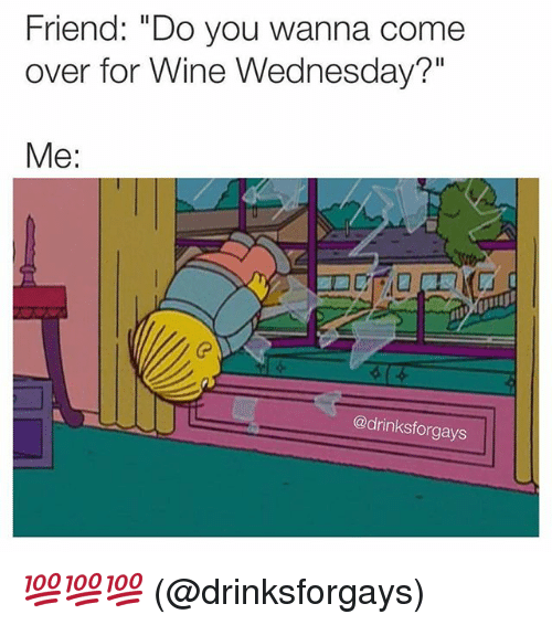 """Come Over, Friends, and Funny: Friend: """"Do you wanna come  over for Wine Wednesday?""""  Me:  @drinksforgays 💯💯💯 (@drinksforgays)"""