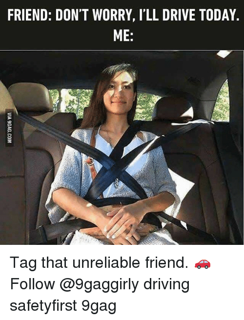 9gag, Driving, and Memes: FRIEND: DON'T WORRY, I'LL DRIVE TODAY.  ME: Tag that unreliable friend. 🚗 Follow @9gaggirly driving safetyfirst 9gag