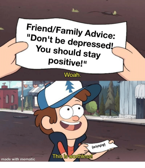 "Advice, Family, and Friend: Friend/Family Advice:  ""Don't be depressed!  You should stay  positive!""  Woah  (aoiApv)  Thi  hl  0  made with mematic"