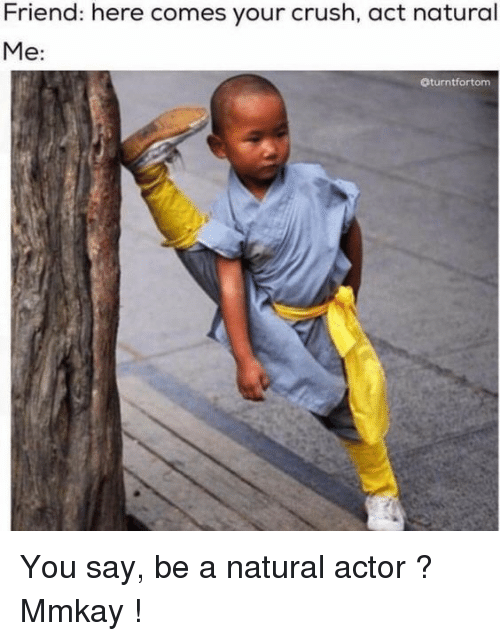Crush, Act, and Friend: Friend: here comes your crush, act natural  Me:  Oturntfortom You say, be a natural actor ? Mmkay !