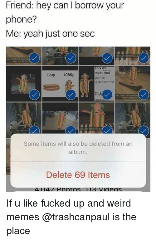 Click, Cum, and Memes: Friend: hey can I borrow your  phone?  Me: yeah just one sedc  s wi  make you  cum in  A milisecond  720p 1080p  Click  Some items will also be deleted from an  album.  Delete 69 Items If u like fucked up and weird memes @trashcanpaul is the place