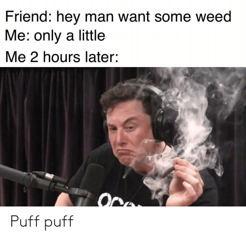 Weed, Friend, and Man: Friend: hey man want some weed  Me: only a little  Me 2 hours later: Puff puff