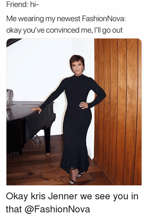 Funny, Kris Jenner, and Okay: Friend: hi  Me wearing my newest FashionNova  okay you've convinced me, I'll go out Okay kris Jenner we see you in that @FashionNova