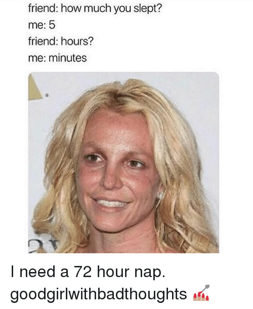 Memes, 🤖, and How: friend: how much you slept?  me: 5  friend: hours?  me: minutes I need a 72 hour nap. goodgirlwithbadthoughts 💅🏽
