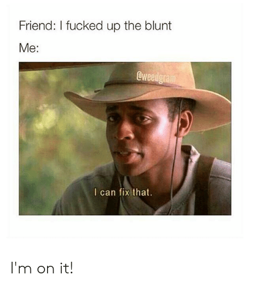 Drug, Can, and Friend: Friend: I fucked up the blunt  Me:  Cweedgram  I can fix that. I'm on it!