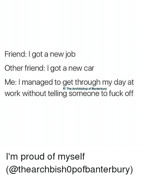 Memes, Work, and Fuck: Friend: I got a new jokb  Other friend: I got a new car  Me: I managed to get through my day at  work without telling someone to fuck off  The Archbishop of Banterbury I'm proud of myself (@thearchbish0pofbanterbury)