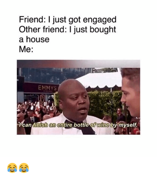 Memes, Wine, and House: Friend: I just got engaged  Other friend: I just bought  a house  Me:  EMMYS  Tcan tinish an entire bottle of wine by myself. 😂😂