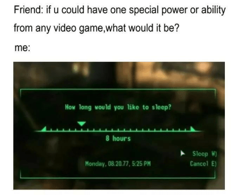 Game, Power, and Video: Friend: if u could have one special power or ability  from any video game,what would it be?  me:  How long would you like to sleep?  8 hours  SleopW)  Cancel E)  Monday, 08.20.77, 5:25 PM