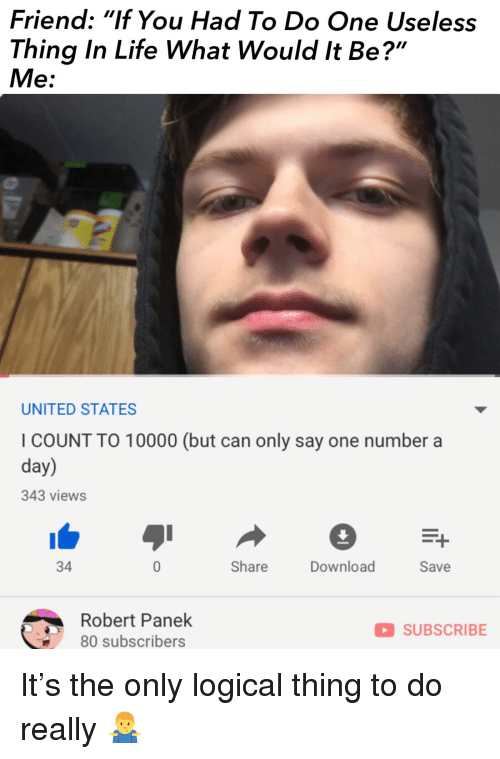 "Life, Reddit, and United: Friend: ""If You Had To Do One Useless  Thing In Life What Would It Be?""  Me:  27  UNITED STATES  I COUNT TO 10000 (but can only say one number a  day)  343 views  34  Share  Download  Save  Robert Panek  80 subscribers  SUBSCRIBE"