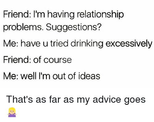 Advice, Drinking, and Funny: Friend: I'm having relationship  problems. Suggestions?  Me: have u tried drinking excessively  Friend: of course  Me: well I'm out of ideas That's as far as my advice goes🤷🏼♀️
