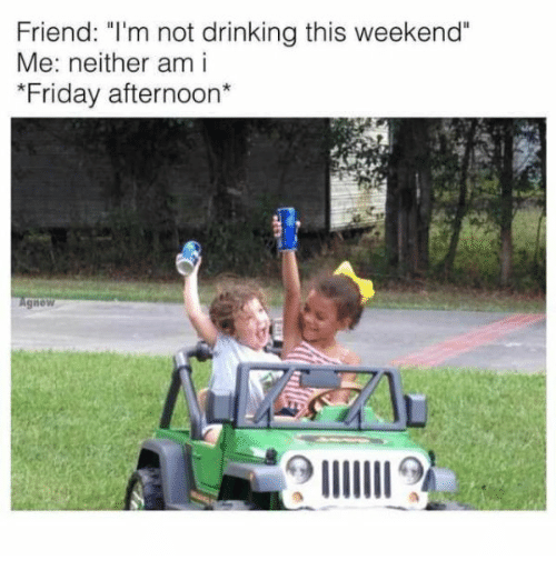 """Drinking, Friday, and Weekend: Friend: """"I'm not drinking this weekend  Me: neither am i  Friday afternoon*  gnew"""