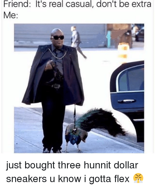 Flexing, Sneakers, and Dank Memes: Friend: It's real casual, don't be extra  Me: just bought three hunnit dollar sneakers u know i gotta flex 😤