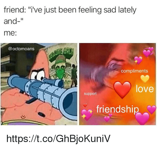 "Love, Memes, and Sad: friend,""I've Just been feeling sad lately  and-""  me:  @octomoans  compliments  love  support  friendship https://t.co/GhBjoKuniV"