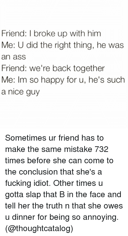 Ass, Friends, and Fucking: Friend: l broke up with him  Me: U did the right thing, he was  an ass  Friend: we're back together  Me: Im so happy for u, he's such  a nice guy Sometimes ur friend has to make the same mistake 732 times before she can come to the conclusion that she's a fucking idiot. Other times u gotta slap that B in the face and tell her the truth n that she owes u dinner for being so annoying. (@thoughtcatalog)