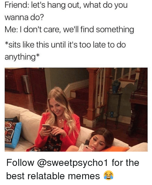 Memes, Best, and Relatable: Friend: let's hang out, what do you  wanna do?  Me: I don't care, we'll find something  *sits like this until it's too late to do  anything* Follow @sweetpsycho1 for the best relatable memes 😂