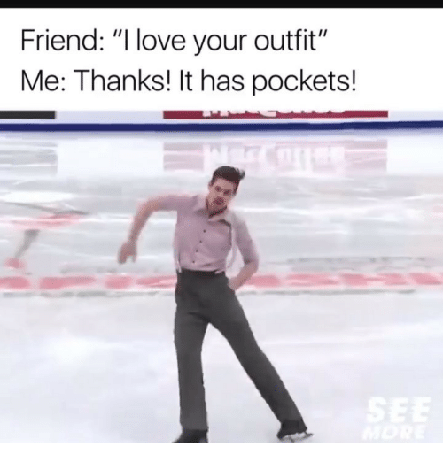 ": Friend: "" love your outfit""  Me: Thanks! It has pockets!"
