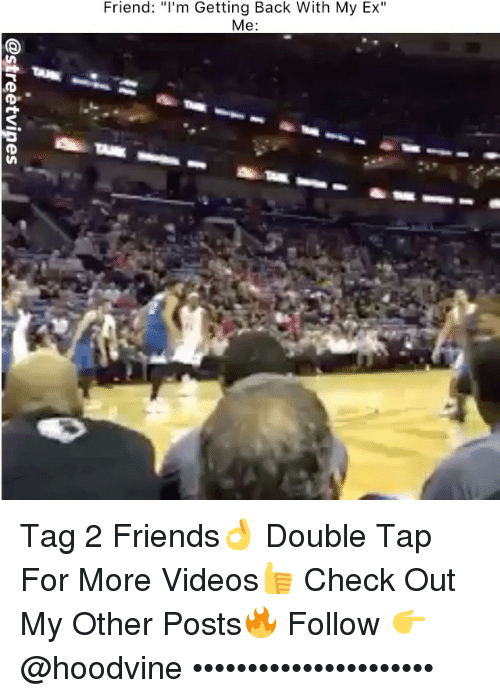 "Ex's, Friends, and Memes: Friend: ""'m Getting Back With My Ex""  Me: Tag 2 Friends👌 Double Tap For More Videos👍 Check Out My Other Posts🔥 Follow 👉 @hoodvine ••••••••••••••••••••••"