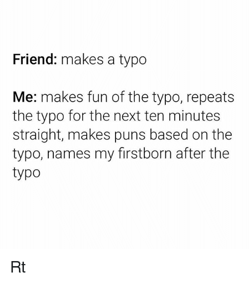 Puns, Fun, and Next: Friend: makes a typo  Me: makes fun of the typo, repeats  the typo for the next ten minutes  straight, makes puns based on the  typo, names my firstborn after the  typo Rt
