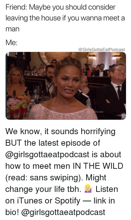 Life, Tbh, and iTunes: Friend: Maybe you should consider  leaving the house if you wanna meet a  man  Me:  @GirlsGottaEatPodcast  GLOBES We know, it sounds horrifying BUT the latest episode of @girlsgottaeatpodcast is about how to meet men IN THE WILD (read: sans swiping). Might change your life tbh. 💁🏼 Listen on iTunes or Spotify — link in bio! @girlsgottaeatpodcast