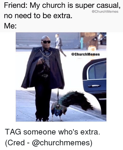 Church, Memes, and Tag Someone: Friend: My church is super casual,  no need to be extra  Me:  @ChurchMemes  @ChurchMemes TAG someone who's extra. (Cred - @churchmemes)