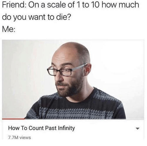 Dank, How To, and Infinity: Friend: On a scale of 1 to 10 how much  do you want to die?  Me  How To Count Past Infinity  7.7M views
