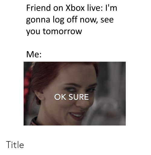 Xbox Live, Xbox, and Live: Friend on Xbox live: I'm  gonna log off now, see  you tomorrow  Мe:  OK SURE Title