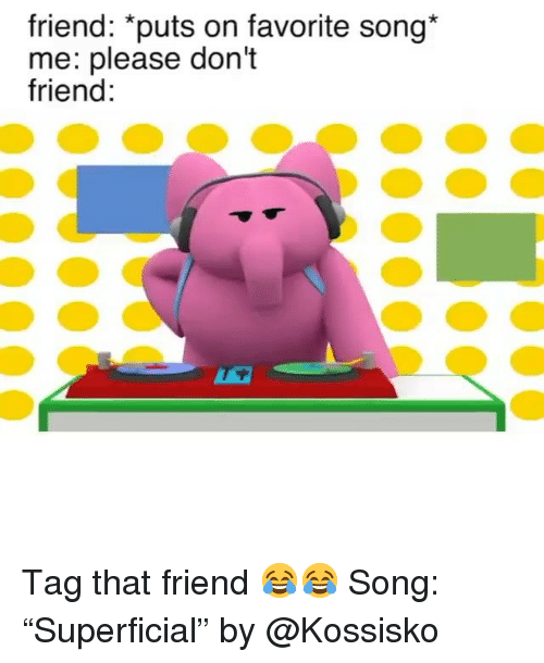 "Funny, Song, and Friend: friend: ""puts on favorite song*  me: please don't  friend Tag that friend 😂😂 Song: ""Superficial"" by @Kossisko"