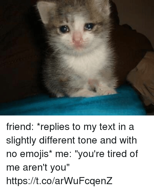 "Memes, Emojis, and Text: friend: *replies to my text in a slightly different tone and with no emojis*  me: ""you're tired of me aren't you"" https://t.co/arWuFcqenZ"