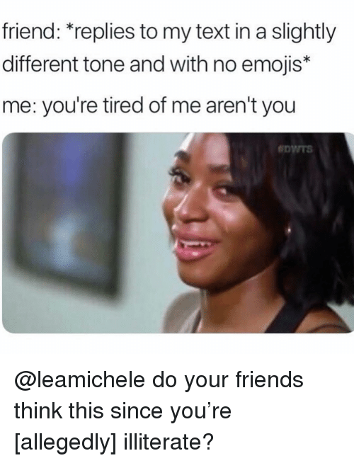 Friends, Emojis, and Text: friend: replies to my text in a slightly  different tone and with no emojis*  me: you're tired of me aren't you @leamichele do your friends think this since you're [allegedly] illiterate?
