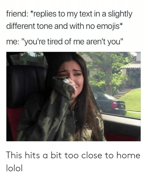 """Emojis, Home, and Text: friend: """"replies to my text in a slightly  different tone and with no emojis*  me: """"you're tired of me aren't you This hits a bit too close to home lolol"""
