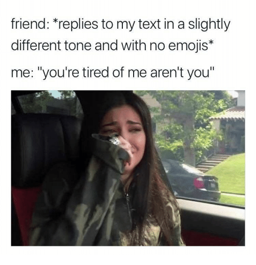 """Emojis, Text, and Arent You: friend: """"replies to my text in a slightly  different tone and with no emojis*  me: """"you're tired of me aren't you"""