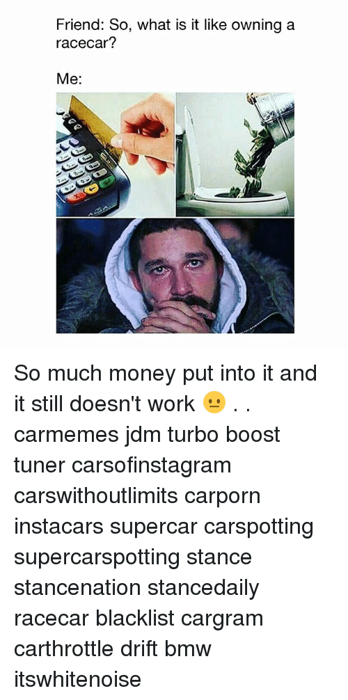 Bmw, Memes, and Money: Friend: So, what is it like owning a  racecar?  Me: So much money put into it and it still doesn't work 😐 . . carmemes jdm turbo boost tuner carsofinstagram carswithoutlimits carporn instacars supercar carspotting supercarspotting stance stancenation stancedaily racecar blacklist cargram carthrottle drift bmw itswhitenoise