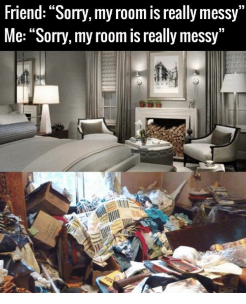 Friend Sorry My Room Is Really Messy Me Sorry My Room Is Really