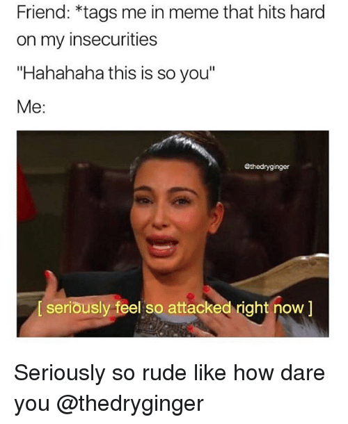 friend tags me in meme that hits hard on my 14397201 friend *tags me in meme that hits hard on my insecurities hahahaha