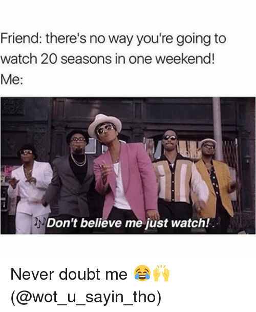 Friends, Memes, and Watch: Friend: there's no way you're going to  watch 20 seasons in one weekend!  Me:  Don't believe me just watch! Never doubt me 😂🙌 (@wot_u_sayin_tho)