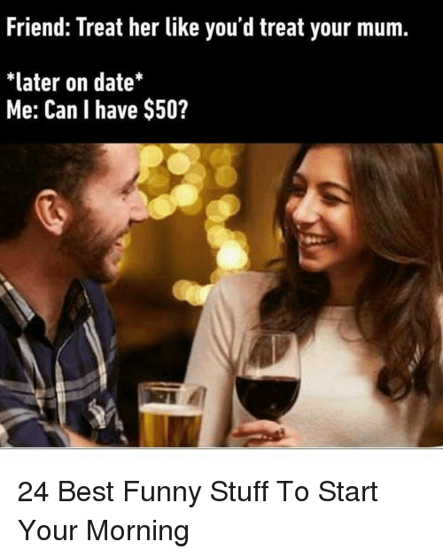 Funny, Best, and Date: Friend: Treat her like you'd treat your mum.  *later on date*  Me: Can I have $50? 24 Best Funny Stuff To Start Your Morning