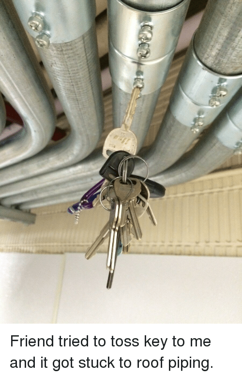 Funny, Got, and Key: Friend tried to toss key to me and it got stuck to roof piping.