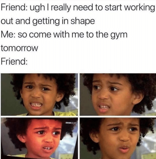 Gym, Working Out, and Tomorrow: Friend: ugh I really need to start working  out and getting in shape  Me: so come with me to the gym  tomorrow  Friend:  E OC