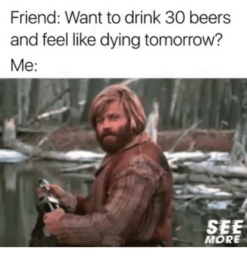 Funny, Tomorrow, and Friend: Friend: Want to drink 30 beers  and feel like dying tomorrow?  Me:  SEE  MORE