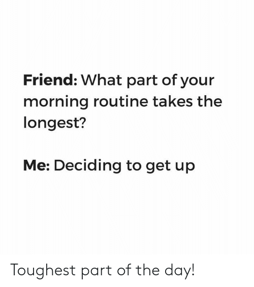 Dank, 🤖, and Friend: Friend: What part of your  morning routine takes the  longest?  Me: Deciding to get up Toughest part of the day!
