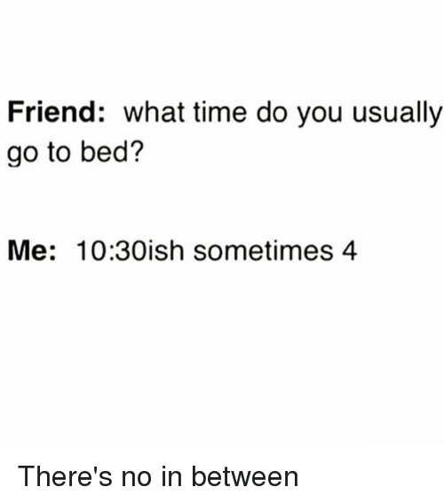 Time, Girl Memes, and Friend: Friend: what time do you usually  go to bed?  Me: 10:30ish sometimes 4 There's no in between