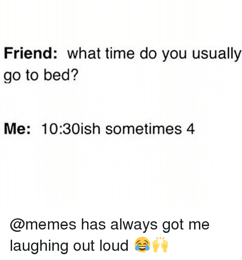 Memes, Time, and 🤖: Friend: what time do you usually  go to bed?  Me: 10:30ish sometimes 4 @memes has always got me laughing out loud 😂🙌