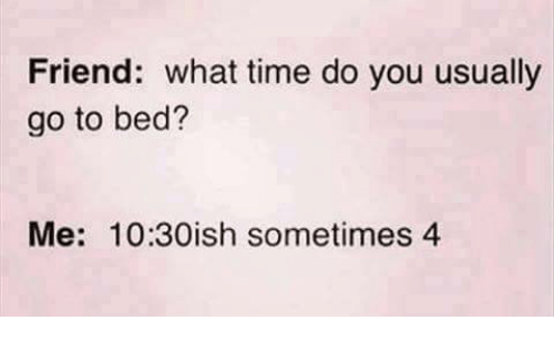 Friends, Memes, and Time: Friend: what time do you usually  go to bed?  Me: 10:30ish sometimes 4