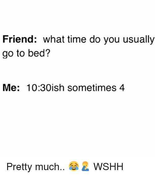 Memes, Wshh, and Time: Friend: what time do you usually  go to bed?  Me: 10:30ish sometimes 4 Pretty much.. 😂🤦‍♂️ WSHH