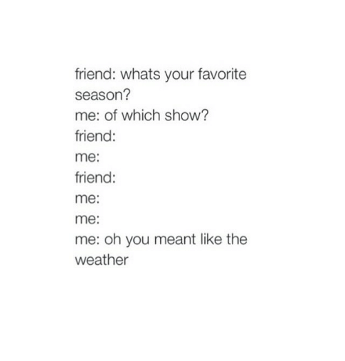 The Weather, Weather, and Humans of Tumblr: friend: whats your favorite  season?  me: of which show?  friend  me:  friend:  me:  me:  me: oh you meant like the  weather