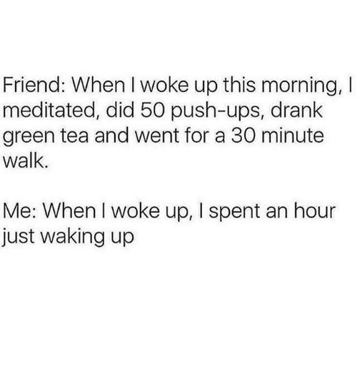 Ups, Tea, and Green Tea: Friend: When I woke up this morning, I  meditated, did 50 push-ups, drank  green tea and went for a 30 minute  walk.  Me: When I woke up, I spent an hour  just waking up