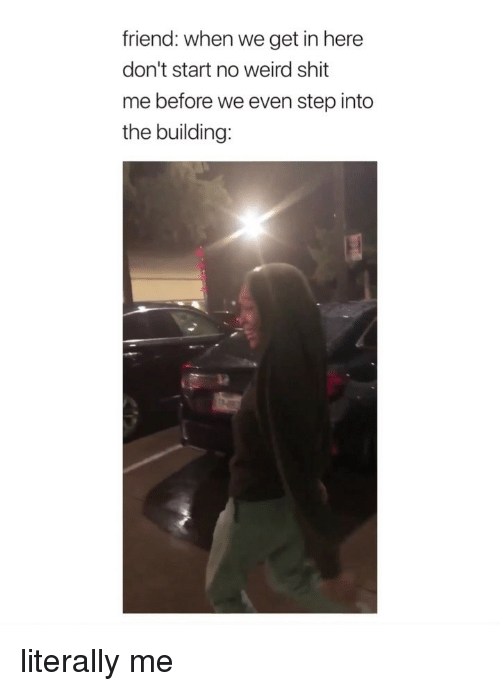 Shit, Weird, and Girl Memes: friend: when we get in here  don't start no weird shit  me before we even step into  the building: literally me
