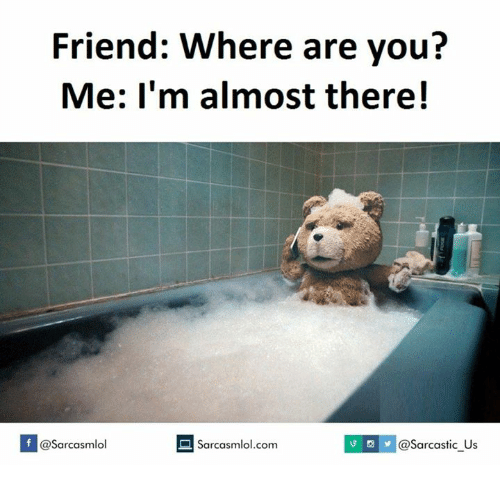 Where Are You, You Me, and  Almost: Friend: Where are you?  Me: I'm almost there!  If @Sarcasmlol  @Sarcastic Us  Sarcasmlol.com