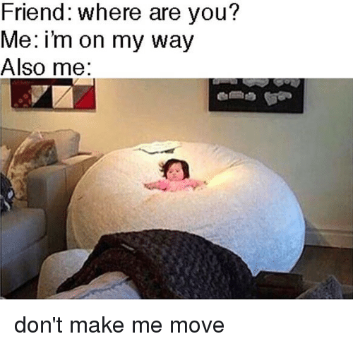 Relatable, On My Way, and Friend: Friend: where are you?  Me: i'm on my way  Also me: don't make me move