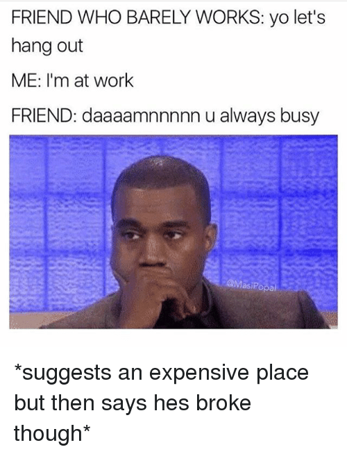 Funny, Yo, and Work: FRIEND WHO BARELY WORKS: yo let's  hang out  ME: I'm at work  FRIEND: daaaamnnnnn u always busy  aMasiPopal *suggests an expensive place but then says hes broke though*